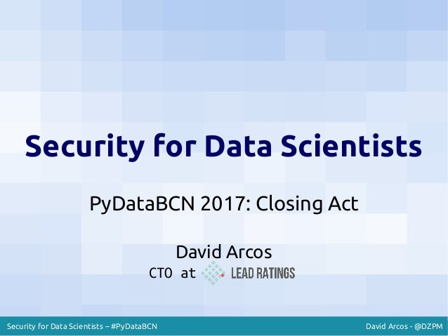 David Arcos - @DZPMSecurity for Data Scientists – #PyDataBCN Security for Data Scientists PyDataBCN 2017: Closing Act Davi...