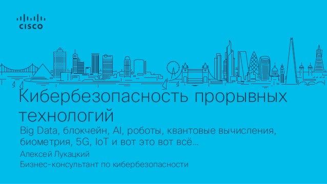 Кибербезопасность прорывных технологий Алексей Лукацкий Бизнес-консультант по кибербезопасности Big Data, блокчейн, AI, ро...