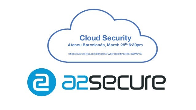 Cloud Security Ateneu Barcelonés, March 28th 6:30pm https://www.meetup.com/Barcelona-Cybersecurity/events/259902770/