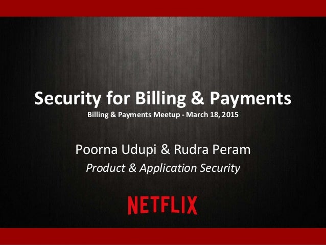 Security for Billing & Payments Billing & Payments Meetup - March 18, 2015 Poorna Udupi & Rudra Peram Product & Applicatio...