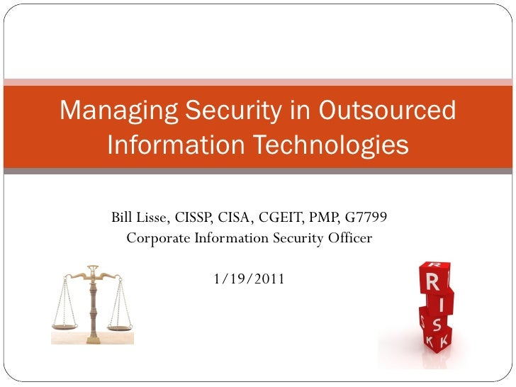 Bill Lisse, CISSP, CISA, CGEIT, PMP, G7799 Corporate Information Security Officer 1/19/2011 Managing Security in Outsource...