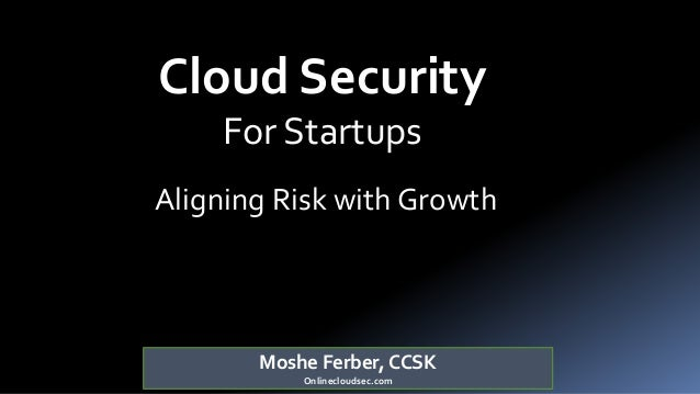 Moshe Ferber, CCSK Onlinecloudsec.com Cloud Security For Startups Aligning Risk with Growth