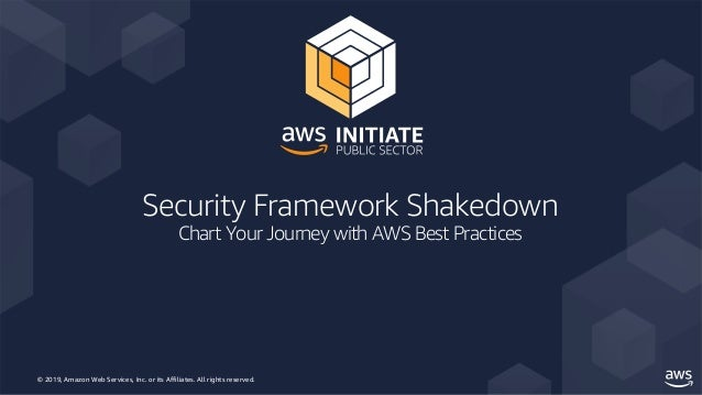 © 2019, Amazon Web Services, Inc. or its Affiliates. All rights reserved. Security Framework Shakedown Chart Your Journey ...
