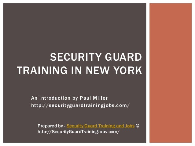 SECURITY GUARDTRAINING IN NEW YORK  An introduction by Paul Miller  http://securityguardtrainingjobs.com/    Prepared by -...
