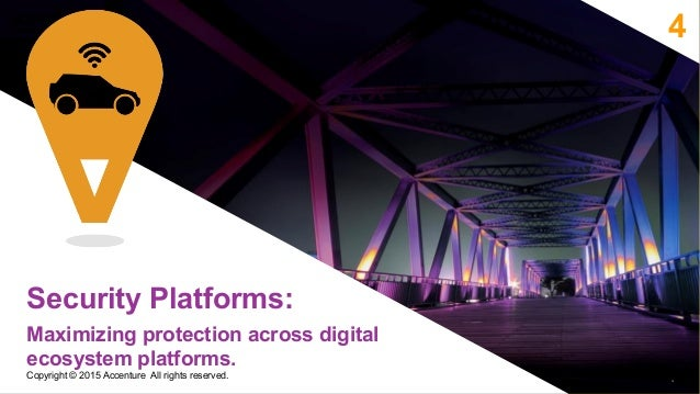 4 Security Platforms: Maximizing protection across digital ecosystem platforms. 10 Copyright © 2015 Accenture All rights r...