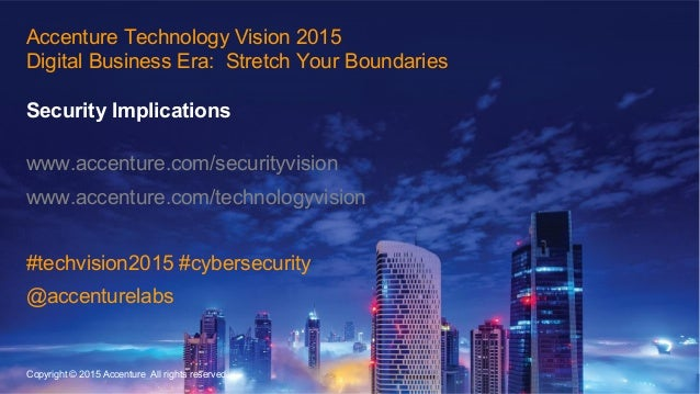 15 Accenture Technology Vision 2015 Digital Business Era: Stretch Your Boundaries Security Implications www.accenture.com/...