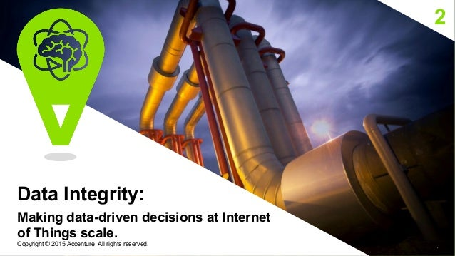 2 Data Integrity: Making data-driven decisions at Internet of Things scale. 6 Copyright © 2015 Accenture All rights reserv...