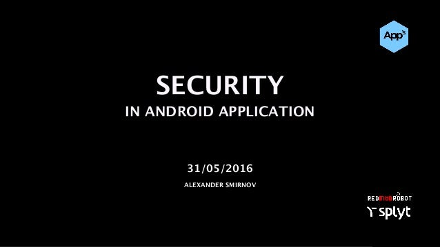 SECURITY IN ANDROID APPLICATION 31/05/2016 ALEXANDER SMIRNOV