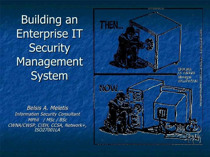 Building an Enterprise IT Security Management System Belsis A. Meletis Information Security Consultant MPhil  / MSc / BSc ...