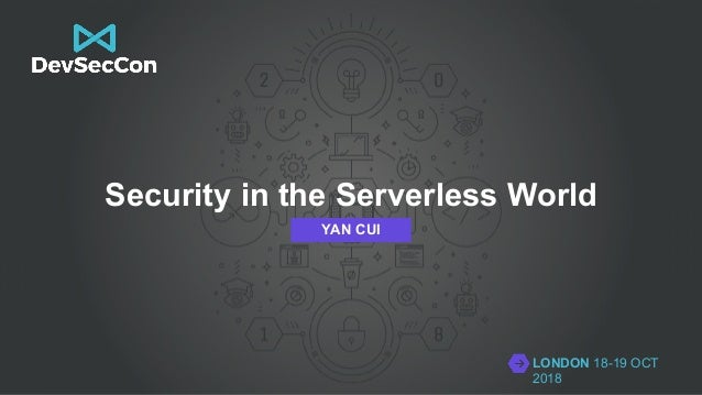LONDON 18-19 OCT 2018 Security in the Serverless World YAN CUI