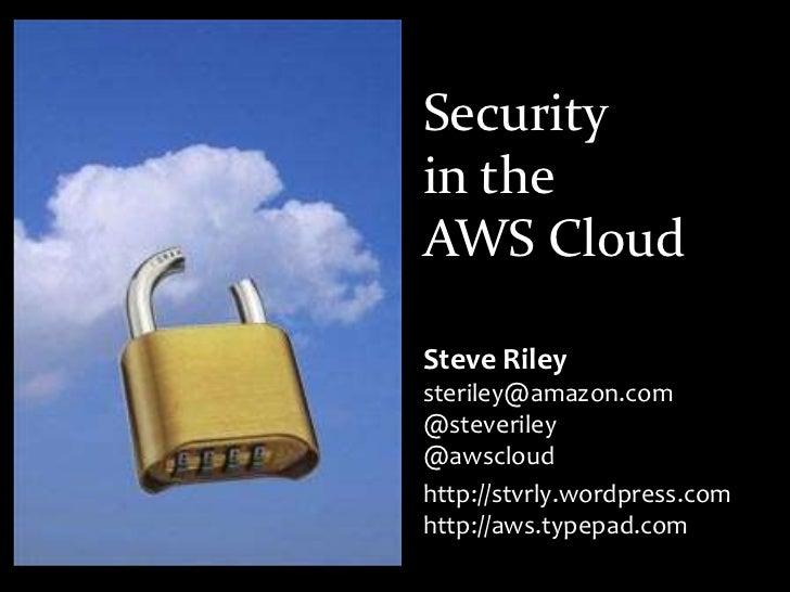 Securityin theAWS Cloud<br />Steve Rileysteriley@amazon.com@steveriley@awscloud<br />http://stvrly.wordpress.comhttp://aws...