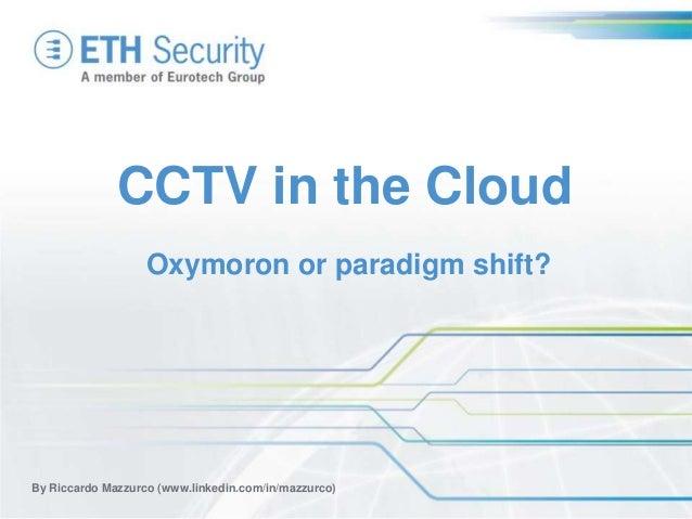 CCTV in the Cloud By Riccardo Mazzurco (www.linkedin.com/in/mazzurco) Oxymoron or paradigm shift?