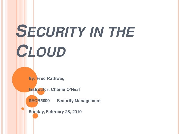 Security in the Cloud<br />By: Fred Rathweg<br />Instructor: Charlie O'Neal<br />SECR5000      Security Management<br />Su...