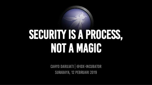 SECURITY IS A PROCESS, NOT A MAGIC CAHYO DARUJATI | @idx-incubator Surabaya, 12 Pebruari 2019