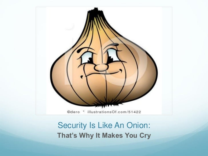 Security Is Like An Onion:That's Why It Makes You Cry