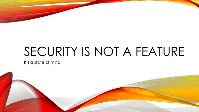 SECURITY IS NOT A FEATURE It's a state of mind