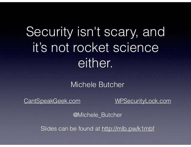 Security isn't scary, and it's not rocket science either. Michele Butcher ! CantSpeakGeek.com WPSecurityLock.com ! @Michel...