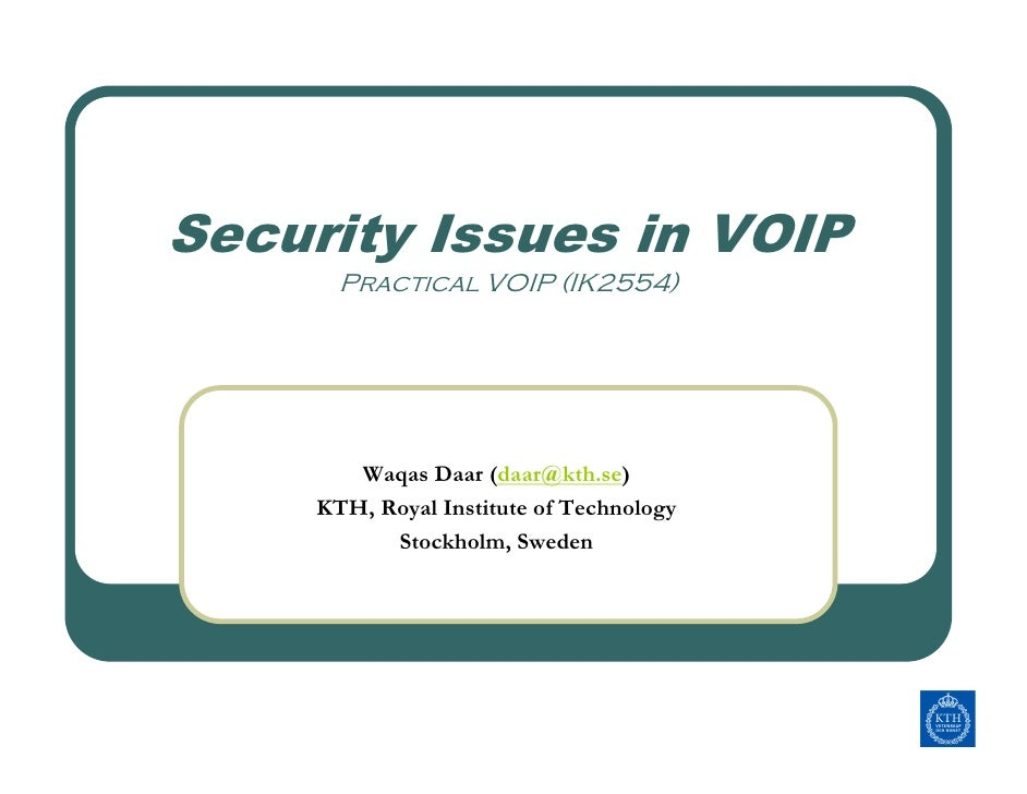 Security Issues in VOIP        Practical VOIP (IK2554)             Waqas Daar (daar@kth.se)      KTH, Royal Institute of T...