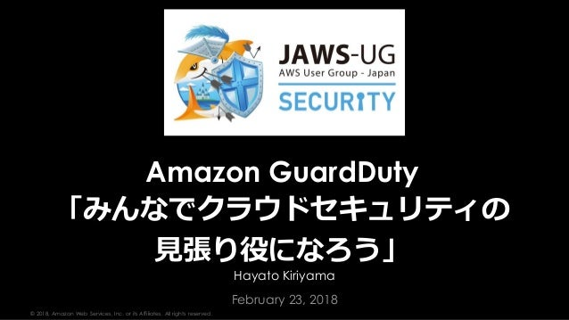 © 2018, Amazon Web Services, Inc. or its Affiliates. All rights reserved. Hayato Kiriyama February 23, 2018 Amazon GuardDu...
