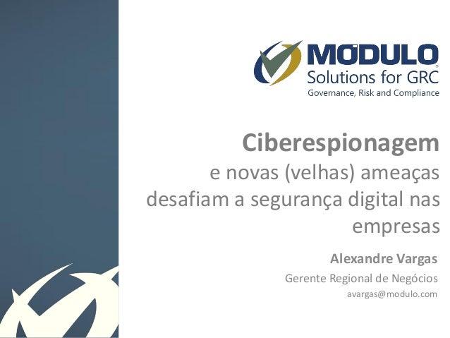 Ciberespionagem e novas (velhas) ameaças desafiam a segurança digital nas empresas Alexandre Vargas Gerente Regional de Ne...