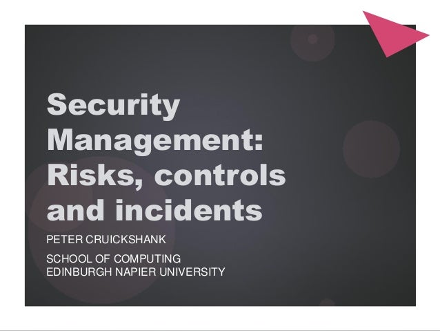 Security Management: Risks, controls and incidents PETER CRUICKSHANK SCHOOL OF COMPUTING EDINBURGH NAPIER UNIVERSITY