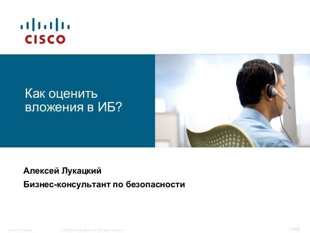 1/469© 2008 Cisco Systems, Inc. All rights reserved.Security Training Как оценить вложения в ИБ? Алексей Лукацкий Бизнес-к...