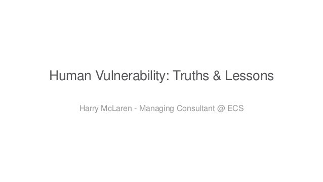 Human Vulnerability: Truths & Lessons Harry McLaren - Managing Consultant @ ECS