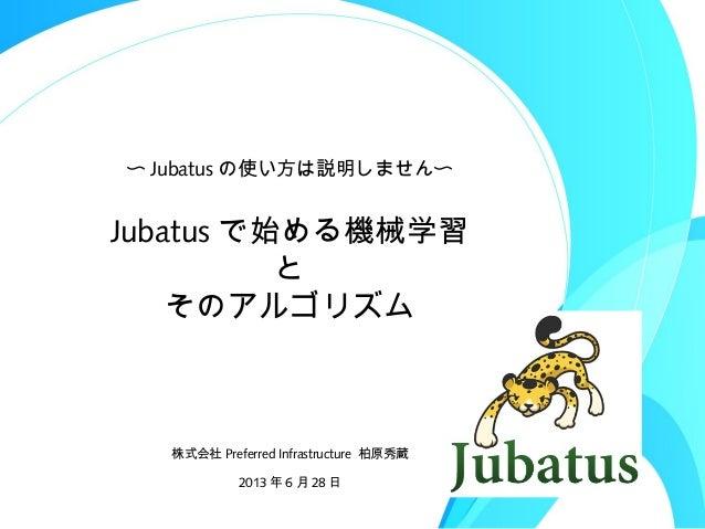 Jubatus で始める機械学習 と そのアルゴリズム 株式会社 Preferred Infrastructure 柏原秀蔵 2013 年 6 月 28 日 〜 Jubatus の使い方は説明しません〜