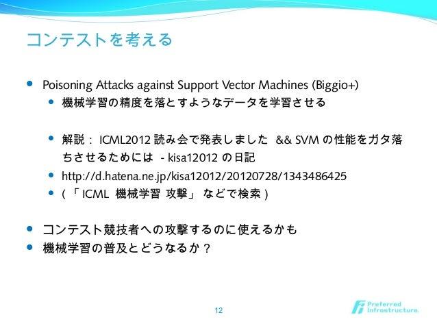 コンテストを考える  Poisoning Attacks against Support Vector Machines (Biggio+)  機械学習の精度を落とすようなデータを学習させる  解説: ICML2012 読み会で発表しまし...