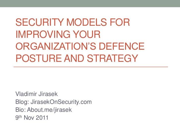 SECURITY MODELS FORIMPROVING YOURORGANIZATION'S DEFENCEPOSTURE AND STRATEGYVladimir JirasekBlog: JirasekOnSecurity.comBio:...