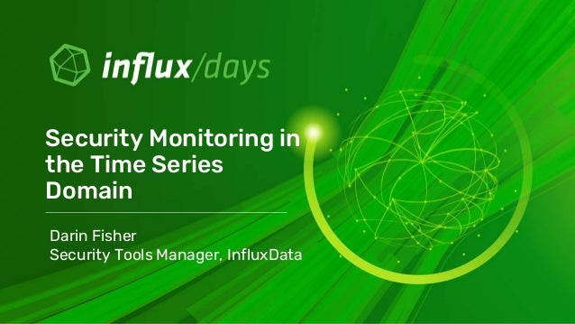 Security Monitoring in the Time Series Domain Darin Fisher Security Tools Manager, InfluxData