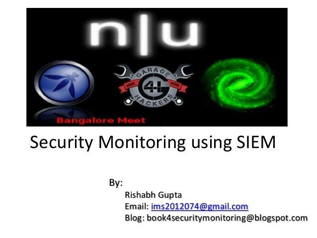 Security Monitoring using SIEM By: Rishabh Gupta Email: ims2012074@gmail.com Blog: book4securitymonitoring@blogspot.com