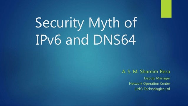 Security Myth of IPv6 and DNS64 A. S. M. Shamim Reza Deputy Manager Network Operation Center Link3 Technologies Ltd