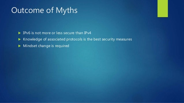 Outcome of Myths  IPv6 is not more or less secure than IPv4  Knowledge of associated protocols is the best security meas...