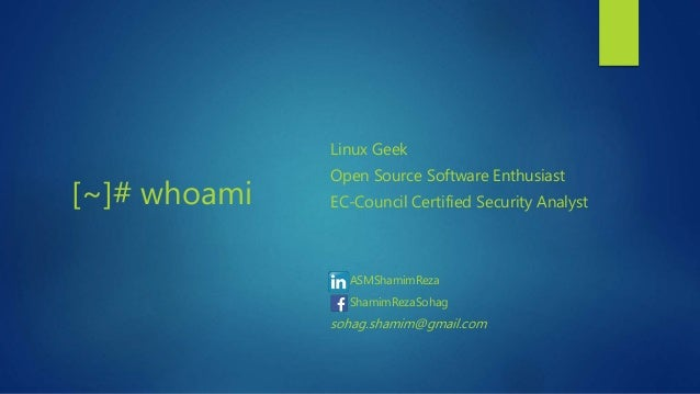 [~]# whoami Linux Geek Open Source Software Enthusiast EC-Council Certified Security Analyst ASMShamimReza ShamimRezaSohag...