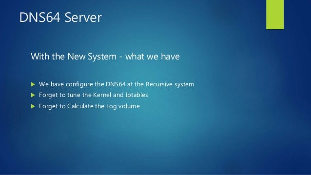 DNS64 Server With the New System - what we have  We have configure the DNS64 at the Recursive system  Forget to tune the...