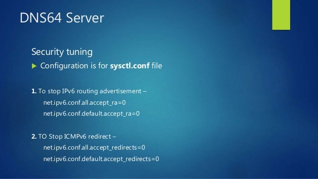 DNS64 Server Security tuning  Configuration is for sysctl.conf file 1. To stop IPv6 routing advertisement – net.ipv6.conf...