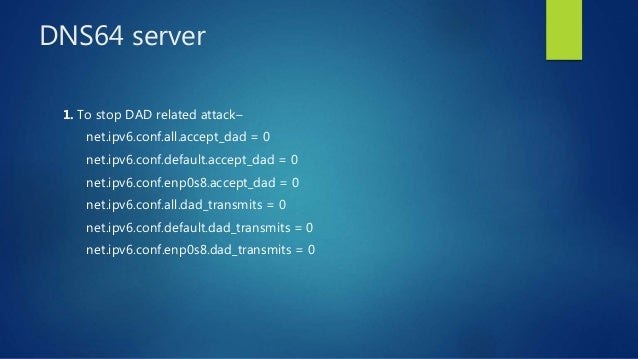 DNS64 server 1. To stop DAD related attack– net.ipv6.conf.all.accept_dad = 0 net.ipv6.conf.default.accept_dad = 0 net.ipv6...