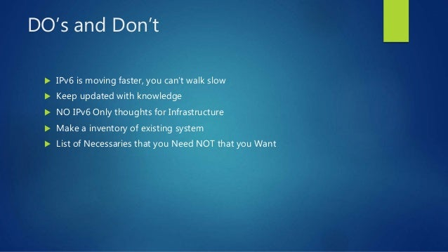 DO's and Don't  IPv6 is moving faster, you can't walk slow  Keep updated with knowledge  NO IPv6 Only thoughts for Infr...