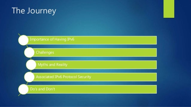 The Journey Importance of Having IPv6 Challenges Myths and Reality Associated IPv6 Protocol Security Do's and Don't