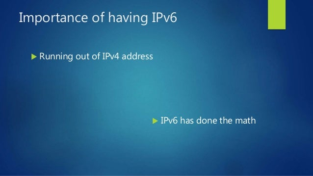 Importance of having IPv6  Running out of IPv4 address  IPv6 has done the math