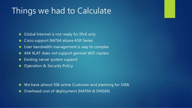 Things we had to Calculate  Global Internet is not ready for IPv6 only  Cisco support NAT64 above ASR Series  User band...