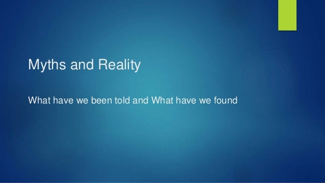 Myths and Reality What have we been told and What have we found