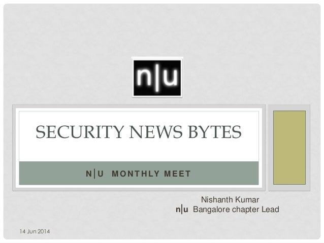SECURITY NEWS BYTES Nishanth Kumar n|u Bangalore chapter Lead N |U M O N T H LY M E E T 14 Jun 2014