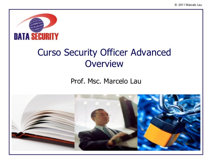 © 2011 Marcelo LauCurso Security Officer Advanced          Overview       Prof. Msc. Marcelo Lau