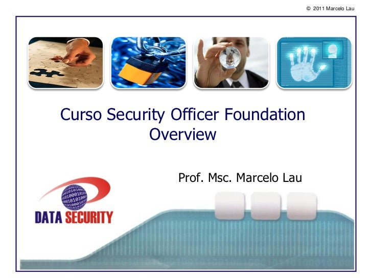 © 2011 Marcelo LauCurso Security Officer Foundation           Overview               Prof. Msc. Marcelo Lau