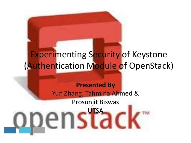 Experimenting Security of Keystone (Authentication Module of OpenStack) Presented By Yun Zhang, Tahmina Ahmed & Prosunjit ...