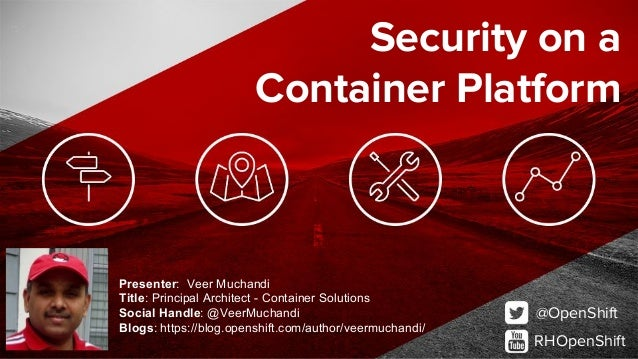 @OpenShift RHOpenShift Security on a Container Platform Presenter: Veer Muchandi Title: Principal Architect - Container So...