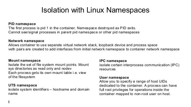 Isolation with Linux Namespaces PID namespace The first process is pid 1 in the container. Namespace destroyed as PID exit...