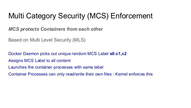 MCS protects Containers from each other Based on Multi Level Security (MLS) Docker Daemon picks out unique random MCS Labe...